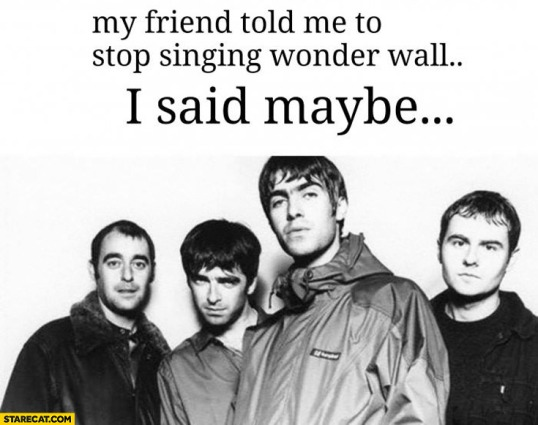 my-friend-told-me-to-stop-singing-wonder-wall-i-said-maybe-oasis