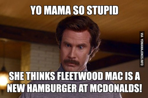 yo-mama-so-stupid-she-thinks-fleetwood-mac-is-a-new-hamburger-at-mcdonalds