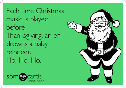 each-time-christmas-music-is-played-before-thanksgiving-an-elf-drowns-a-baby-reindeer-ho-ho-ho-a77d8