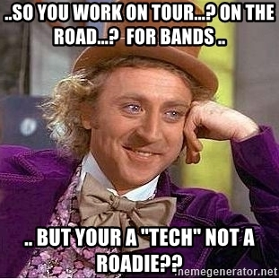 so-you-work-on-tour-on-the-road-for-bands-but-your-a-tech-not-a-roadie