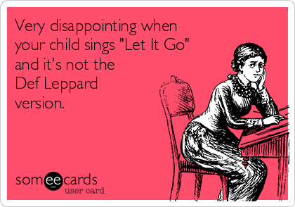 very-disappointing-when-your-child-sings-let-it-go-and-its-not-the-def-leppard-version-58954