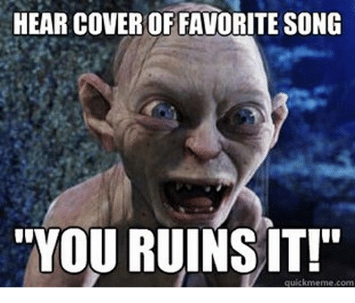 hear-cover-of-favorite-song-you-ruins-it-quickmeme-com-33956645